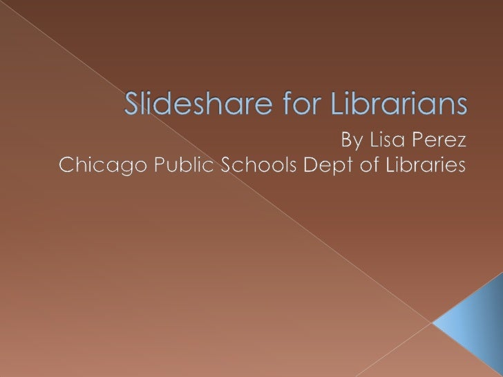 Slideshare for Librarians<br />By Lisa Perez<br />Chicago Public Schools Dept of Libraries<br />