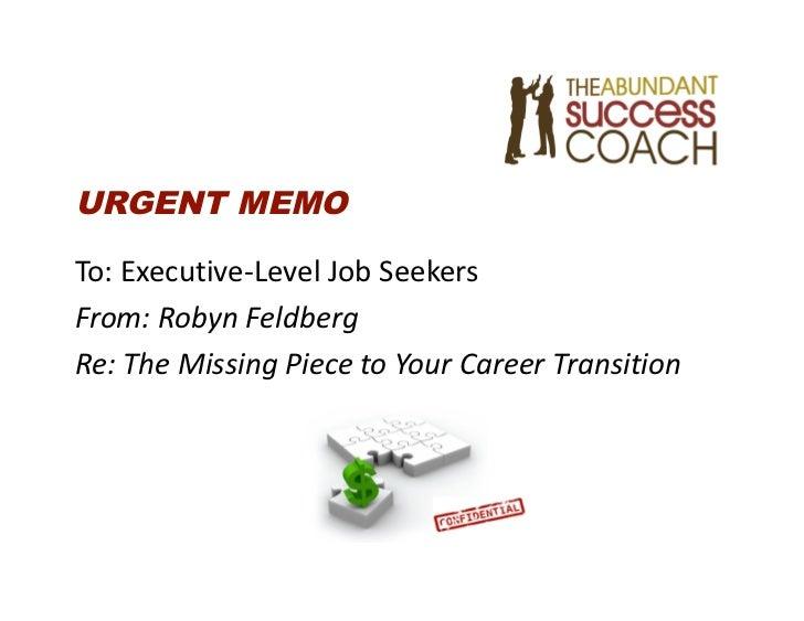 URGENT MEMOTo:Executive‐LevelJobSeekersFrom:RobynFeldbergRe:TheMissingPiecetoYourCareerTransition
