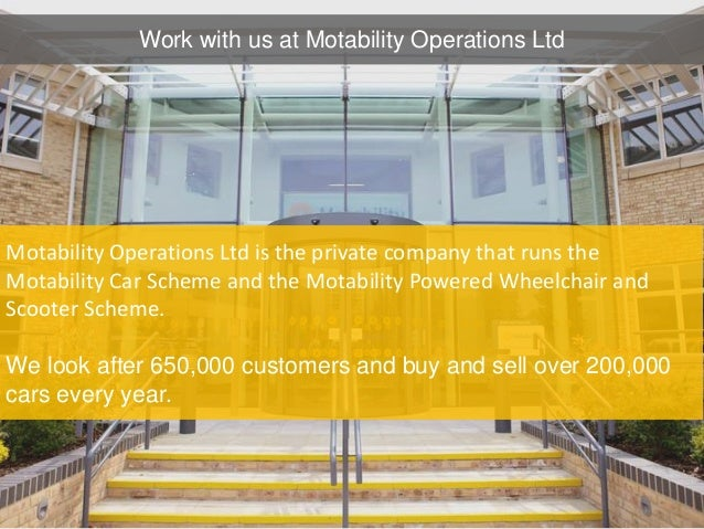 Motability Operations Ltd is the private company that runs the Motability Car Scheme and the Motability Powered Wheelchair...