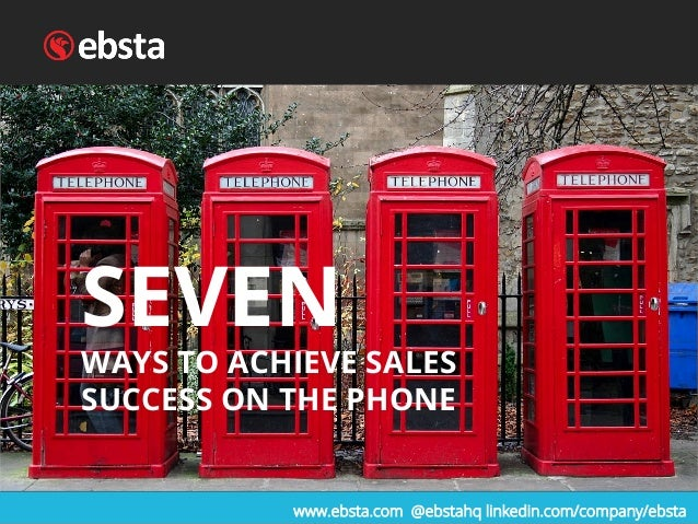 SEVEN WAYS TO ACHIEVE SALES SUCCESS ON THE PHONE www.ebsta.com @ebstahq linkedin.com/company/ebsta