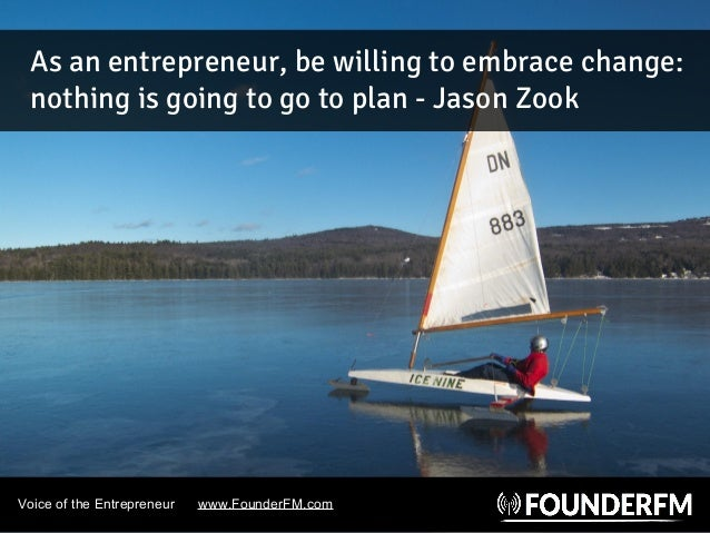 Voice of the Entrepreneur www.FounderFM.com As an entrepreneur, be willing to embrace change: nothing is going to go to pl...