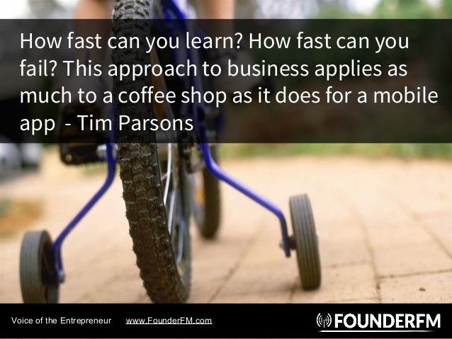 How fast can you learn? How fast can you fail? This approach to business applies as much to a coffee shop as it does for a...