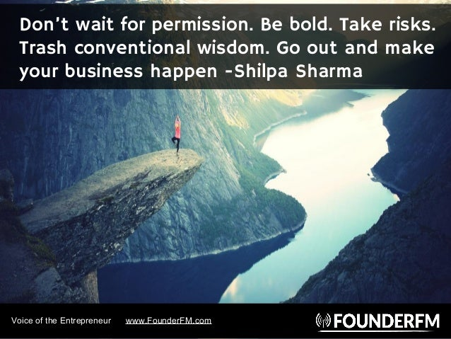Voice of the Entrepreneur www.FounderFM.com Don't wait for permission. Be bold. Take risks. Trash conventional wisdom. Go ...