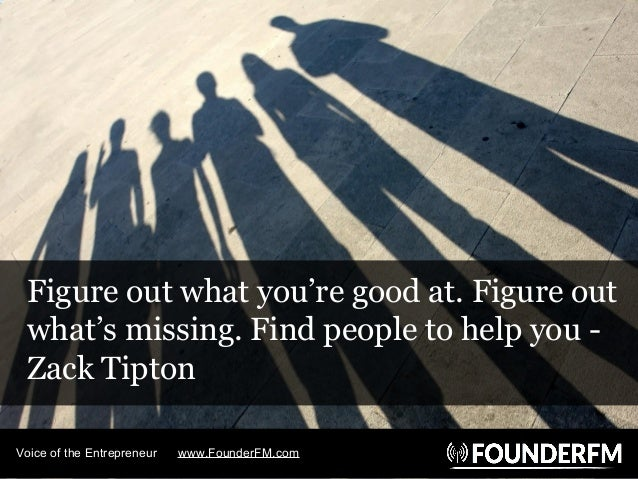 Figure out what you're good at. Figure out what's missing. Find people to help you - Zack Tipton Voice of the Entrepreneur...