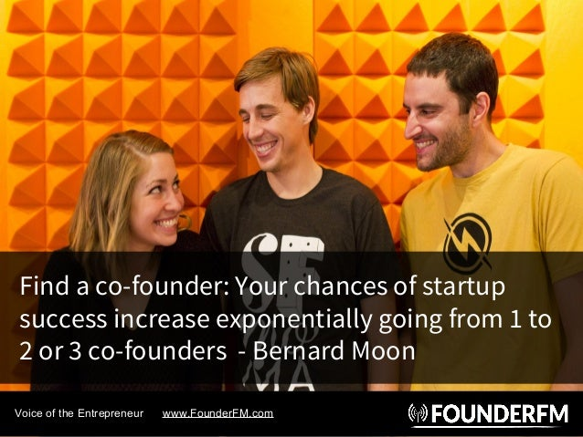 Find a co-founder: Your chances of startup success increase exponentially going from 1 to 2 or 3 co-founders - Bernard Moo...