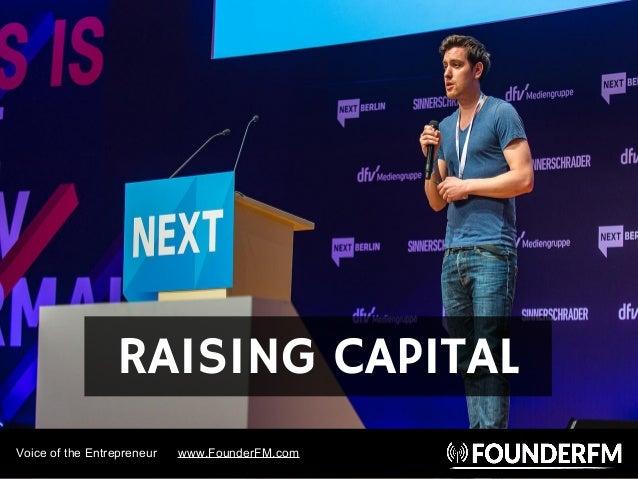 Voice of the Entrepreneur www.FounderFM.com RAISING CAPITAL