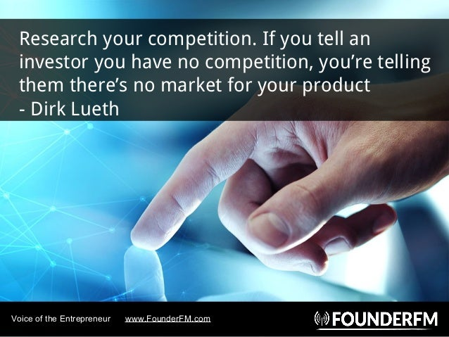 Research your competition. If you tell an investor you have no competition, you're telling them there's no market for your...