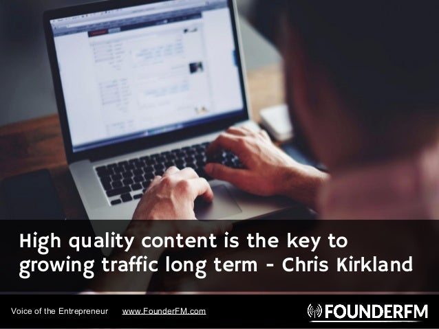 Voice of the Entrepreneur www.FounderFM.com High quality content is the key to growing traffic long term - Chris Kirkland