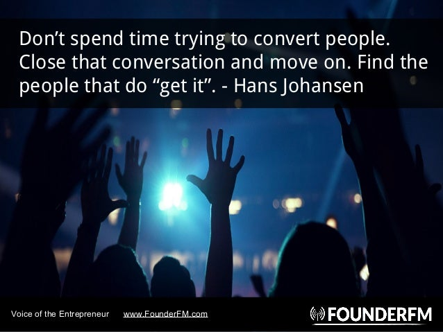 """Don't spend time trying to convert people. Close that conversation and move on. Find the people that do """"get it"""". - Hans J..."""