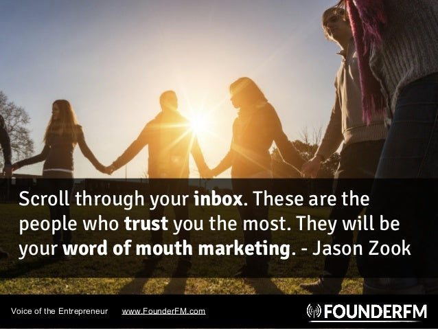 Voice of the Entrepreneur www.FounderFM.com Scroll through your inbox. These are the people who trust you the most. They w...