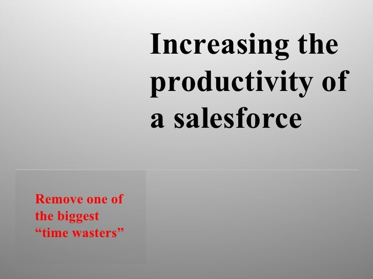 """Remove one of the biggest """"time wasters""""  Increasing the productivity of a salesforce"""