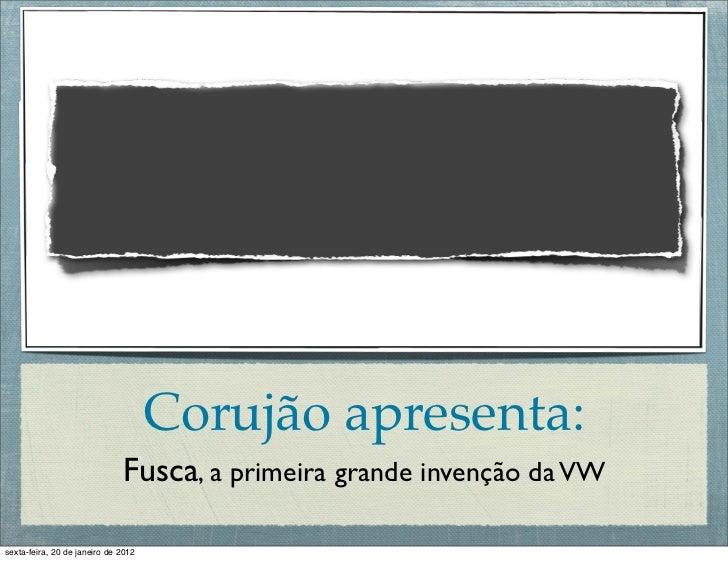 Corujão apresenta:                              Fusca, a primeira grande invenção da VWsexta-feira, 20 de janeiro de 2012