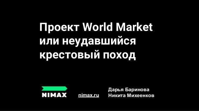 Проект World Market или неудавшийся крестовый поход nimax.ru Дарья Баринова Никита Михеенков
