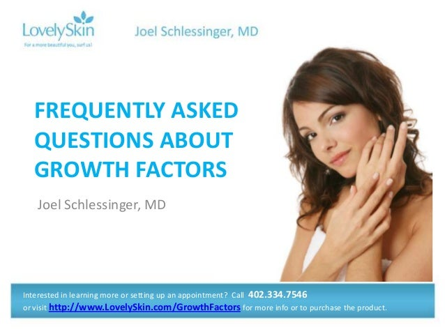 Joel Schlessinger, MD FREQUENTLY ASKED QUESTIONS ABOUT GROWTH FACTORS Interested in learning more or setting up an appoint...