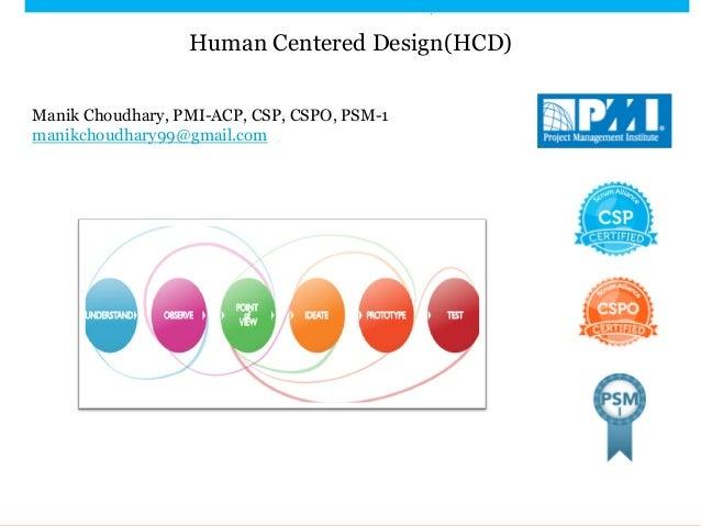 Human Centered Design(HCD) Manik Choudhary, PMI-ACP, CSP, CSPO, PSM-1 manikchoudhary99@gmail.com