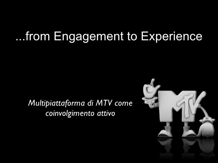 ...from Engagement to Experience       Multipiattaforma di MTV come        coinvolgimento attivo