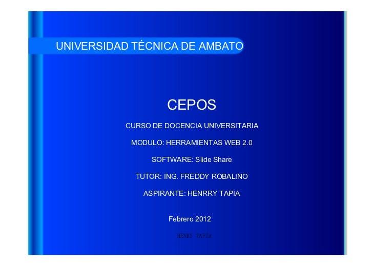 HENRY TAPIA UNIVERSIDAD TÉCNICA DE AMBATO CEPOS CURSO DE DOCENCIA UNIVERSITARIA MODULO: HERRAMIENTAS WEB 2.0 SOFTWARE: Sli...