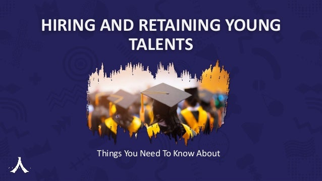 HIRING AND RETAINING YOUNG TALENTS Things You Need To Know About