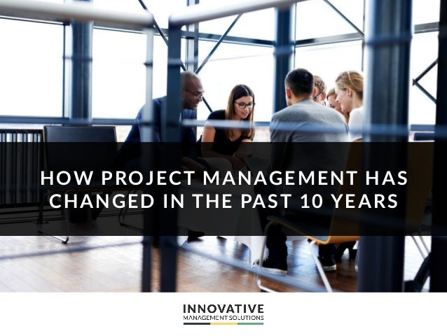 HOW PROJECT MANAGEMENT HAS CHANGED IN THE PAST 10 YEARS