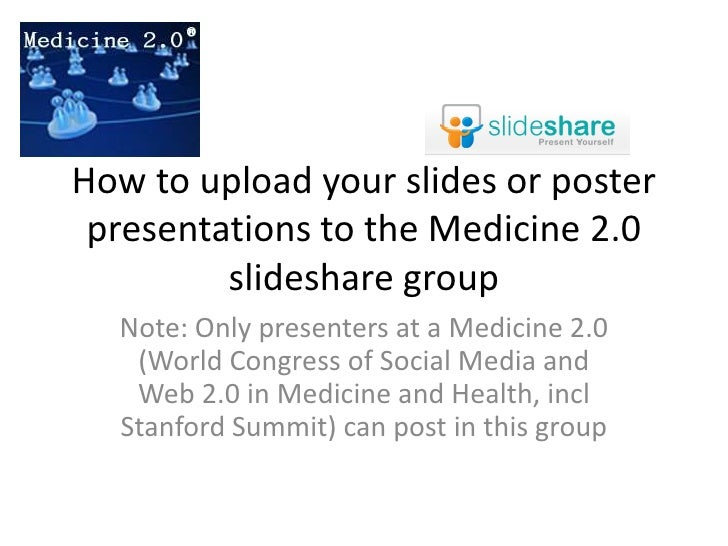 How to upload your slides or poster presentations to the Medicine 2.0 slideshare group<br />Note: Only presenters at a Med...