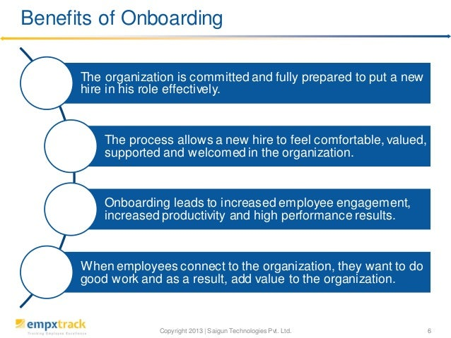 Benefits of Onboarding The organization is committed and fully prepared to put a new hire in his role effectively.  The pr...
