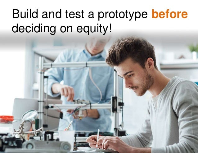 Build and test a prototype before deciding on equity! 10