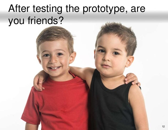 12 After testing the prototype, are you friends?