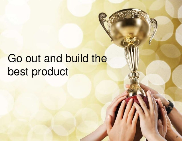 Go out and build the best product 15