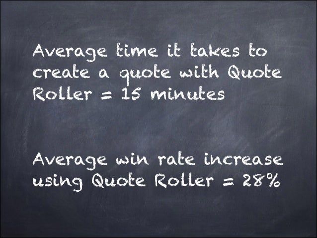 Average time it takes to create a quote with Quote Roller = 15 minutes ! !  Average win rate increase using Quote Roller =...