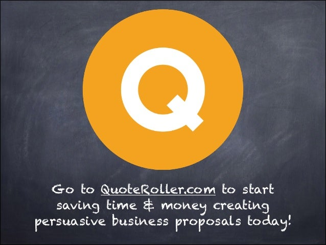 Go to QuoteRoller.com to start saving time & money creating persuasive business proposals today!