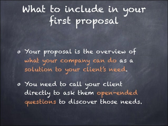 What to include in your first proposal Your proposal is the overview of what your company can do as a solution to your cli...