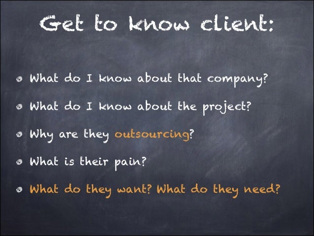 Get to know client: What do I know about that company? What do I know about the project? Why are they outsourcing? What is...