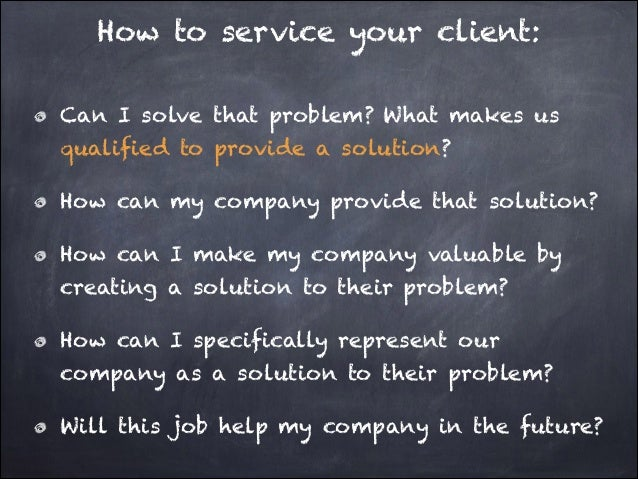 How to service your client: Can I solve that problem? What makes us qualified to provide a solution? How can my company pr...