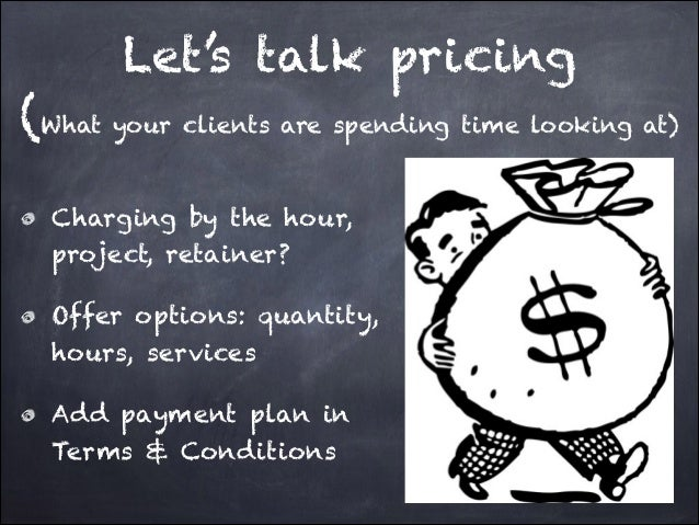 Let's talk pricing (What your clients are spending time looking at) Charging by the hour, project, retainer? Offer option...