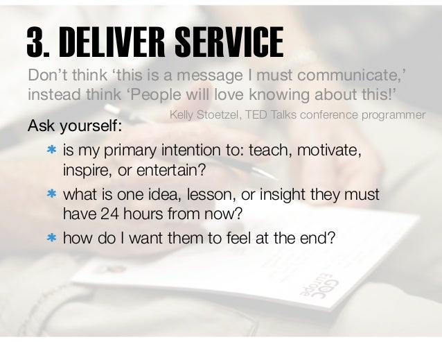 3. DELIVER SERVICE Ask yourself:  is my primary intention to: teach, motivate, inspire, or entertain? what is one idea, le...