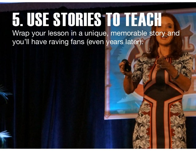5. USE STORIES TO TEACH Wrap your lesson in a unique, memorable story and you'll have raving fans (even years later).