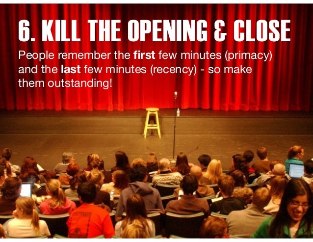 6. KILL THE OPENING & CLOSE People remember the first few minutes (primacy) and the last few minutes (recency) - so make th...