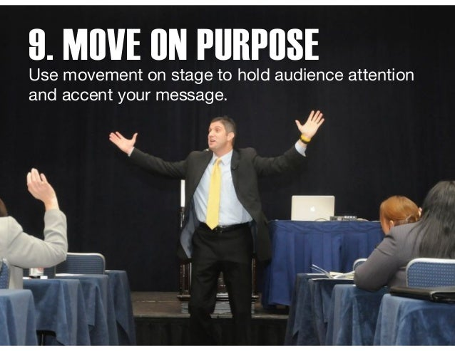 9. MOVE ON PURPOSEUse movement on stage to hold audience attention and accent your message.