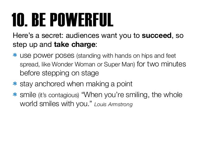 Here's a secret: audiences want you to succeed, so step up and take charge:  use power poses (standing with hands on hips ...