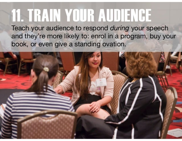 11. TRAIN YOUR AUDIENCETeach your audience to respond during your speech and they're more likely to: enrol in a program, b...