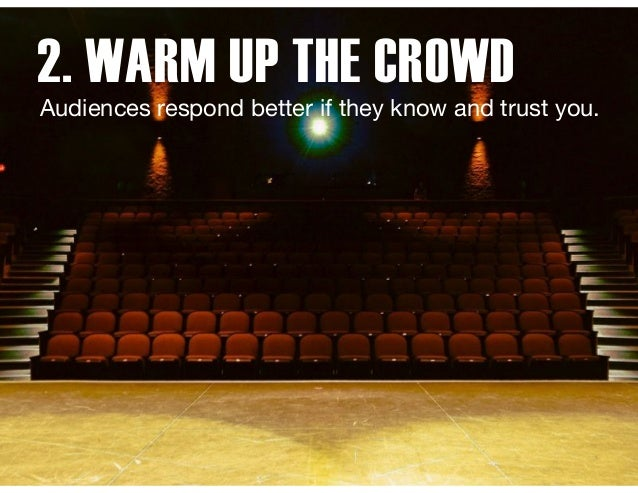 2. WARM UP THE CROWD Audiences respond better if they know and trust you.