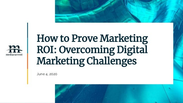 How to Prove Marketing ROI: Overcoming Digital Marketing Challenges June 4, 2020
