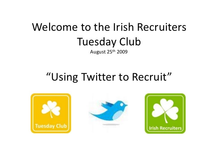 """Welcome to the Irish Recruiters       Tuesday Club           August 25th 2009  """"Using Twitter to Recruit"""""""