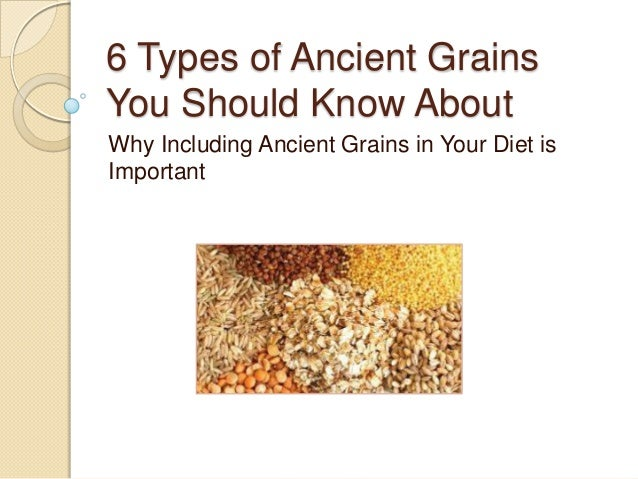 6 Types of Ancient Grains You Should Know About Why Including Ancient Grains in Your Diet is Important