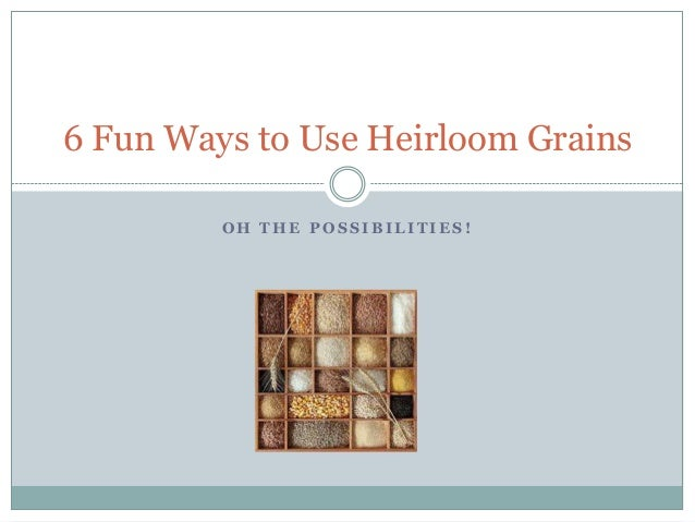 O H T H E P O S S I B I L I T I E S ! 6 Fun Ways to Use Heirloom Grains