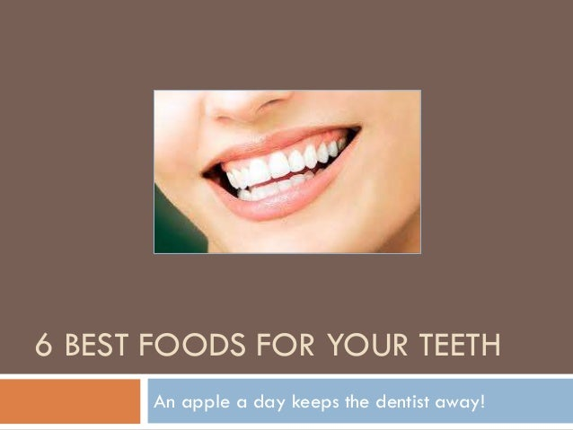 6 BEST FOODS FOR YOUR TEETH An apple a day keeps the dentist away!