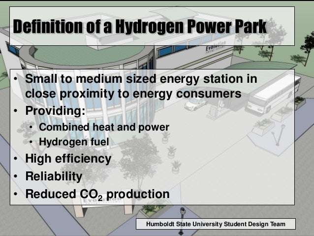 Humboldt State University Student Design Team Definition of a Hydrogen Power Park • Small to medium sized energy station i...