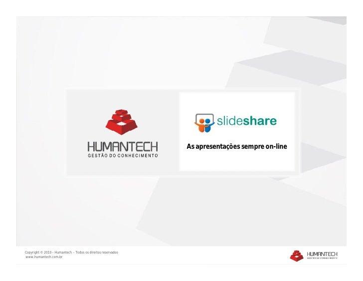 As apresentações sempre on-line     Copyright © 2010 – Humantech – Todos os direitos reservados www.humantech.com.br