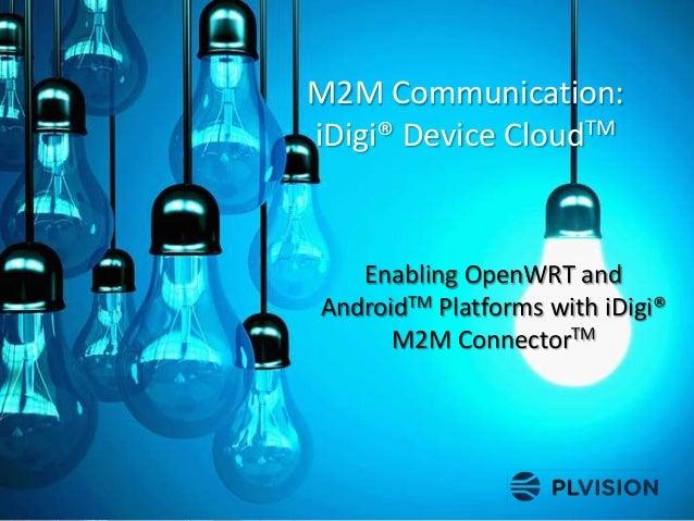 M2M Communication: iDigi® Device CloudTM Enabling OpenWRT and AndroidTM Platforms with iDigi® M2M ConnectorTM