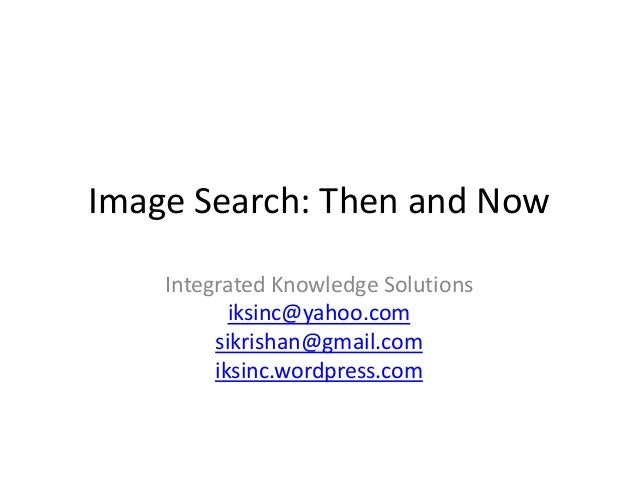 Image Search: Then and Now Integrated Knowledge Solutions iksinc@yahoo.com sikrishan@gmail.com iksinc.wordpress.com